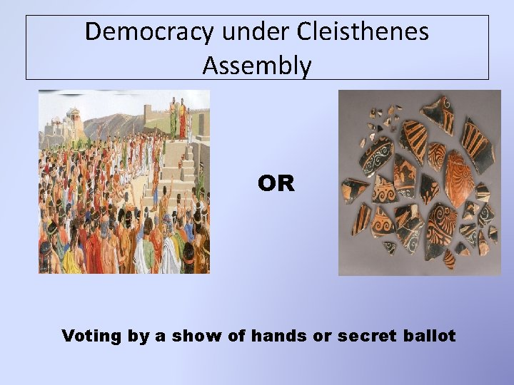 Democracy under Cleisthenes Assembly OR Voting by a show of hands or secret ballot