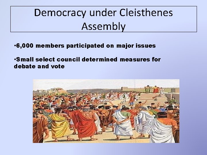 Democracy under Cleisthenes Assembly • 6, 000 members participated on major issues • Small