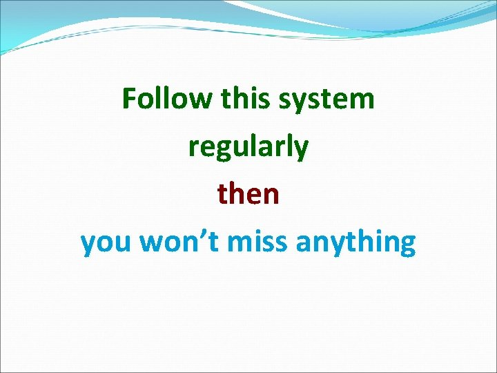 Follow this system regularly then you won't miss anything