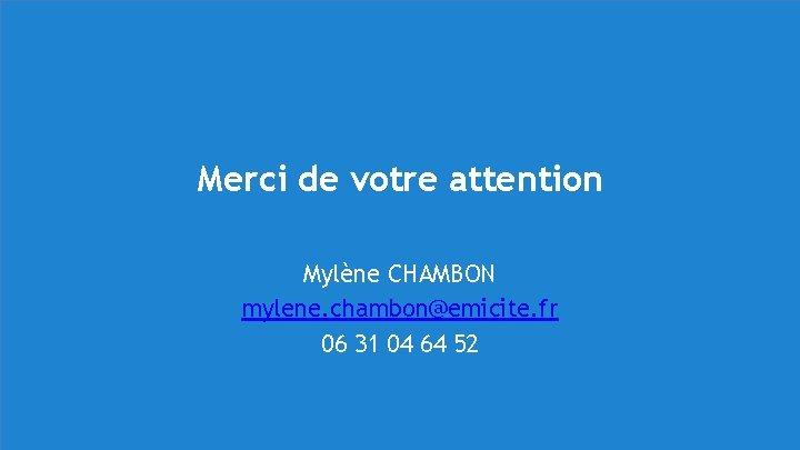 Merci de votre attention Mylène CHAMBON mylene. chambon@emicite. fr 06 31 04 64 52