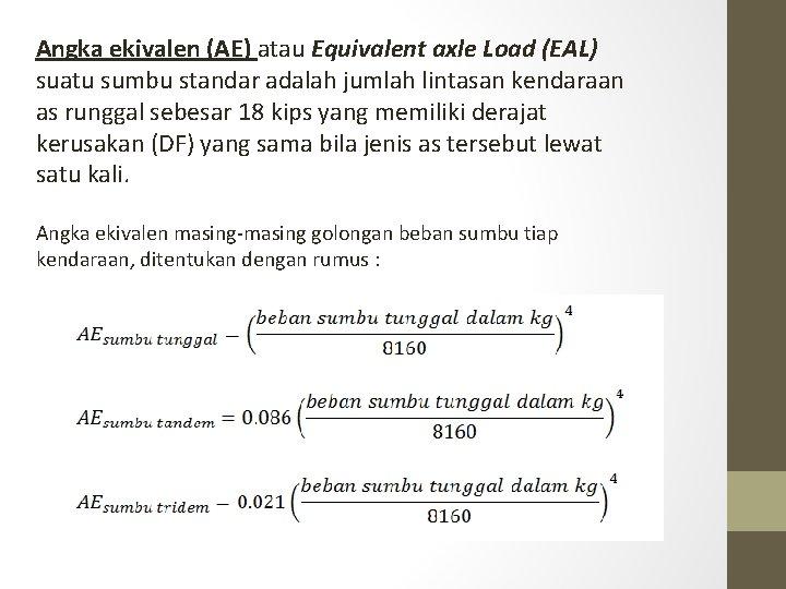 Angka ekivalen (AE) atau Equivalent axle Load (EAL) suatu sumbu standar adalah jumlah lintasan