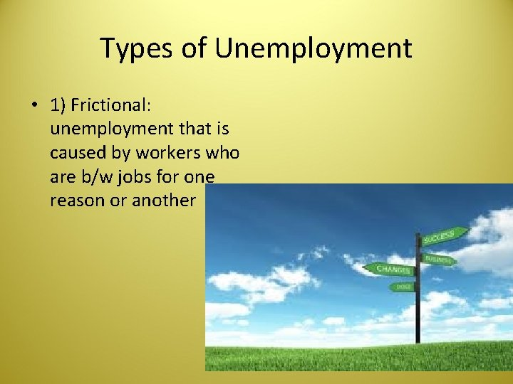 Types of Unemployment • 1) Frictional: unemployment that is caused by workers who are