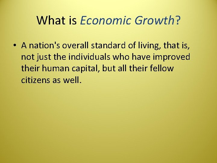What is Economic Growth? • A nation's overall standard of living, that is, not