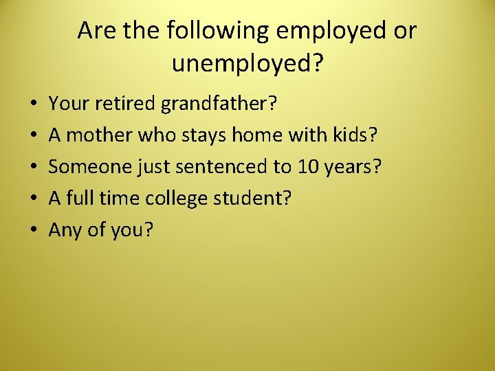 Are the following employed or unemployed? • • • Your retired grandfather? A mother