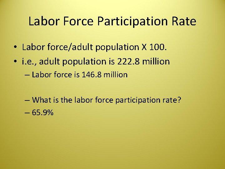Labor Force Participation Rate • Labor force/adult population X 100. • i. e. ,