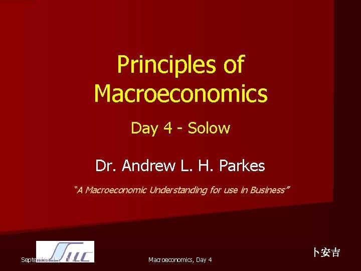 """Principles of Macroeconomics Day 4 - Solow Dr. Andrew L. H. Parkes """"A Macroeconomic"""