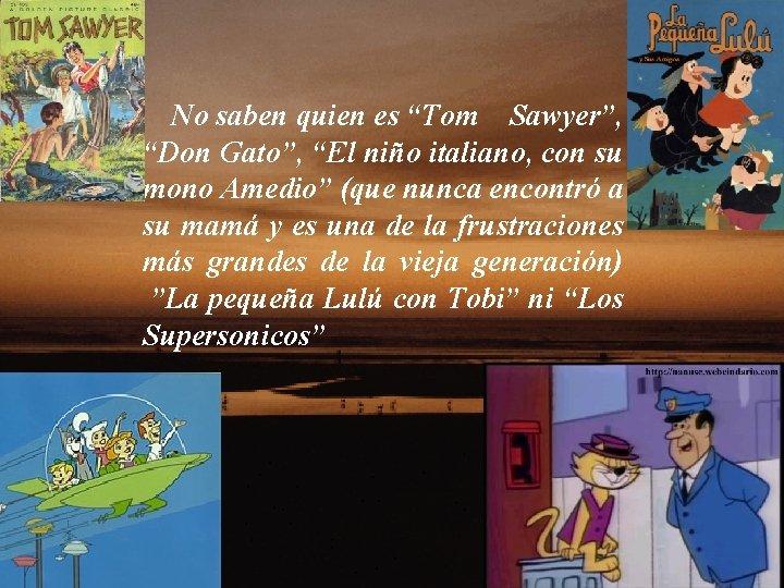 """No saben quien es """"Tom Sawyer"""", """"Don Gato"""", """"El niño italiano, con su mono"""