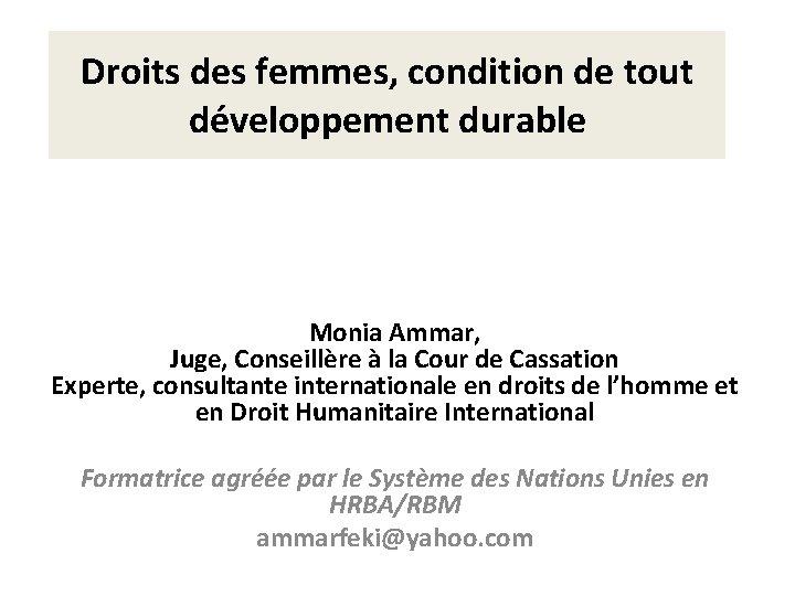 Droits des femmes, condition de tout développement durable Monia Ammar, Juge, Conseillère à la