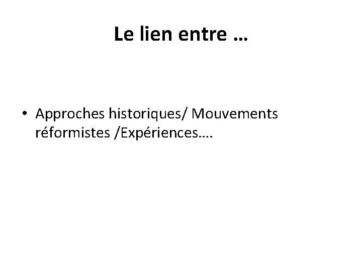Le lien entre … • Approches historiques/ Mouvements réformistes /Expériences….