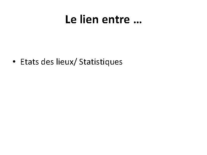 Le lien entre … • Etats des lieux/ Statistiques