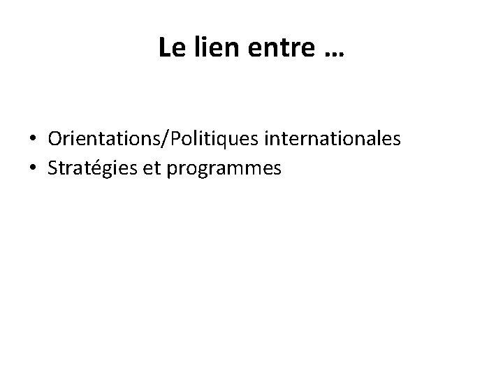 Le lien entre … • Orientations/Politiques internationales • Stratégies et programmes