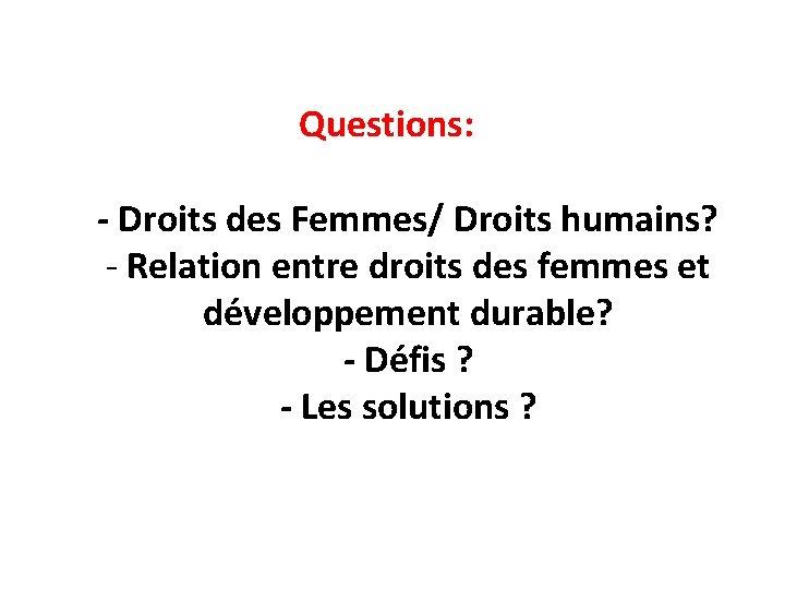 Questions: - Droits des Femmes/ Droits humains? - Relation entre droits des femmes et