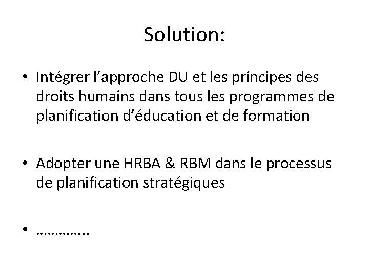 Solution: • Intégrer l'approche DU et les principes droits humains dans tous les programmes
