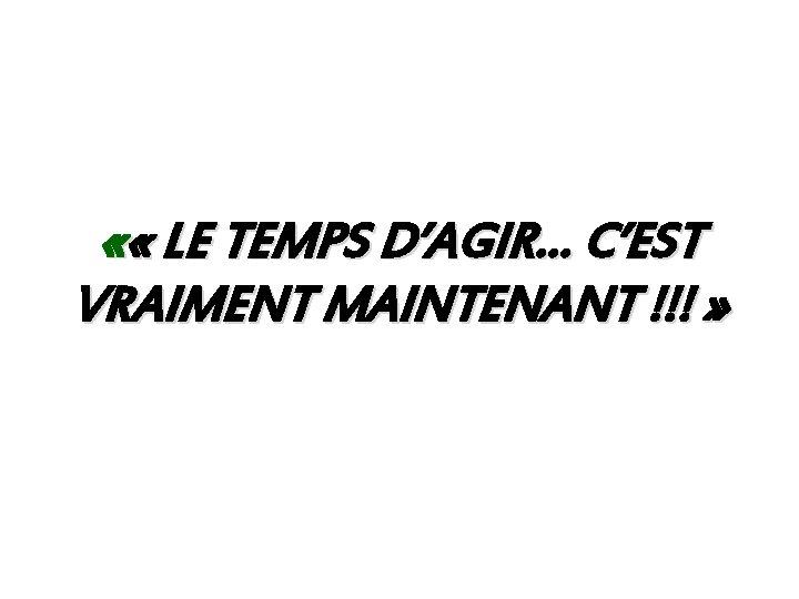« « LE TEMPS D'AGIR… C'EST VRAIMENT MAINTENANT !!! »