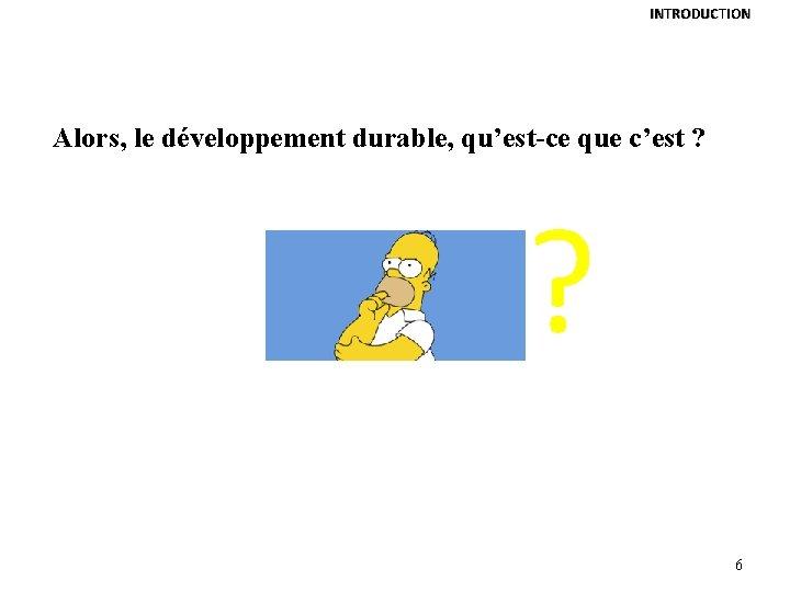 INTRODUCTION Alors, le développement durable, qu'est-ce que c'est ? ? 6