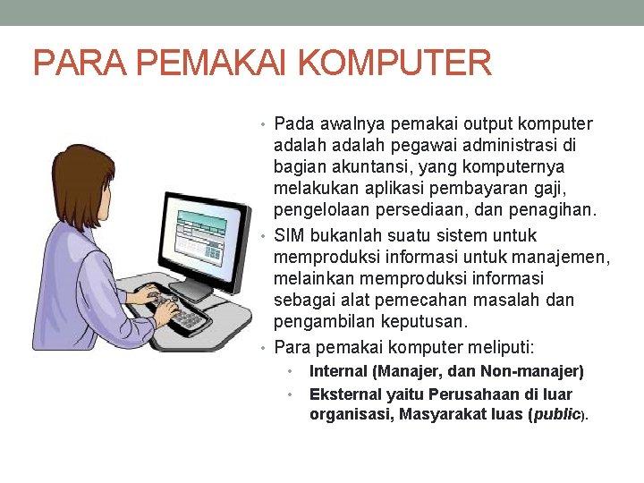 PARA PEMAKAI KOMPUTER • Pada awalnya pemakai output komputer adalah pegawai administrasi di bagian