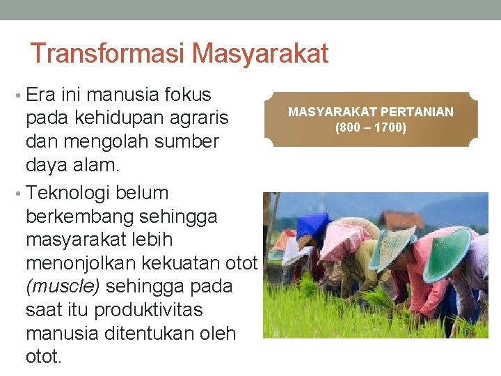 Transformasi Masyarakat • Era ini manusia fokus pada kehidupan agraris dan mengolah sumber daya