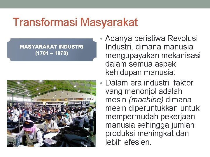 Transformasi Masyarakat • Adanya peristiwa Revolusi MASYARAKAT INDUSTRI (1701 – 1970) Industri, dimana manusia
