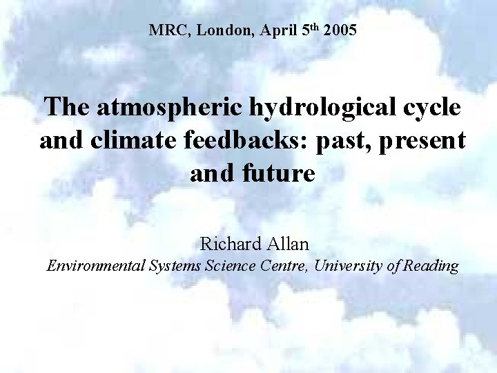 MRC, London, April 5 th 2005 The atmospheric hydrological cycle and climate feedbacks: past,