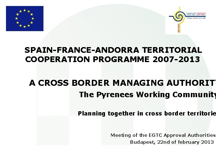 SPAIN-FRANCE-ANDORRA TERRITORIAL COOPERATION PROGRAMME 2007 -2013 A CROSS BORDER MANAGING AUTHORITY The Pyrenees Working