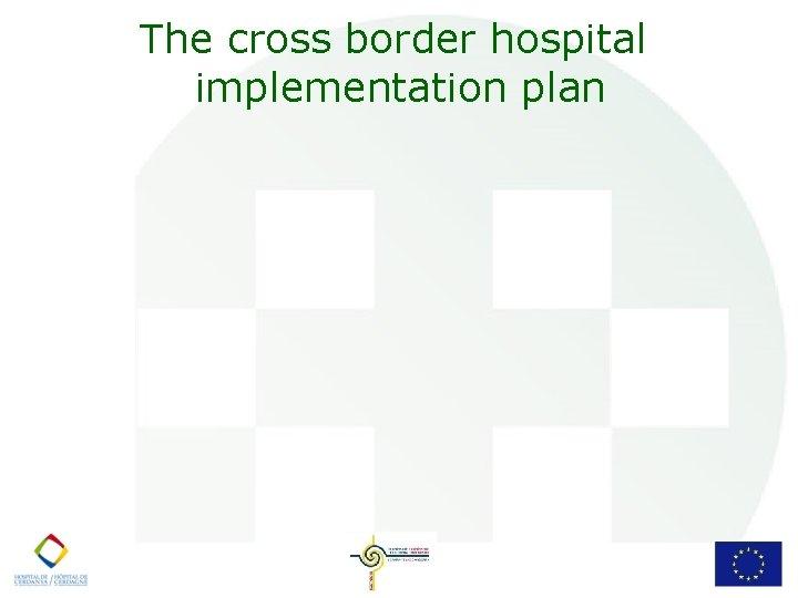 The cross border hospital implementation plan