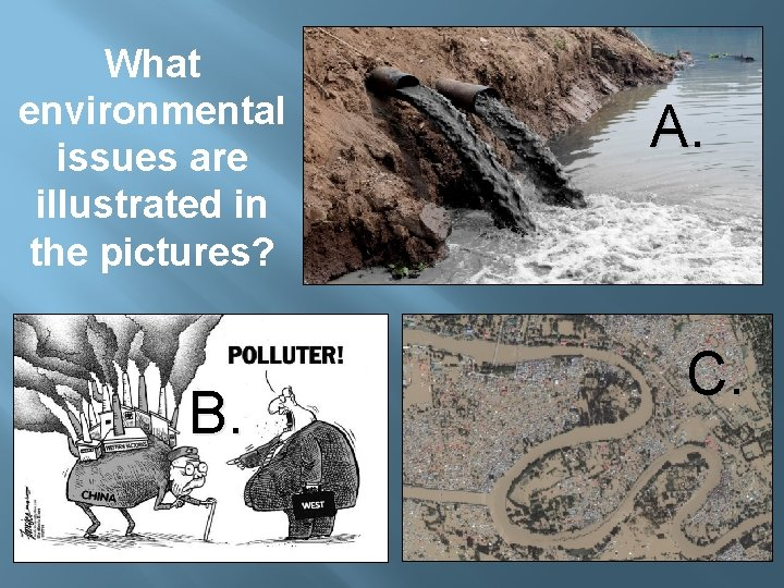 What environmental issues are illustrated in the pictures? B. A. C.