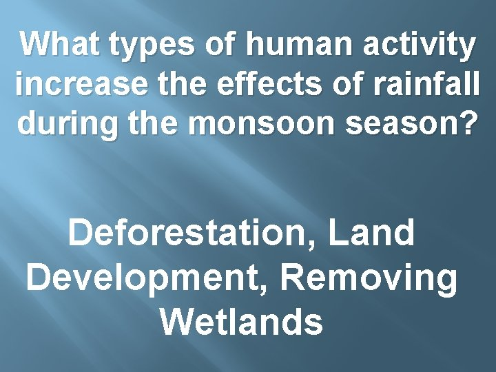 What types of human activity increase the effects of rainfall during the monsoon season?