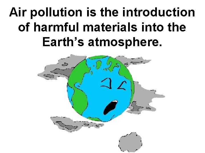 Air pollution is the introduction of harmful materials into the Earth's atmosphere.