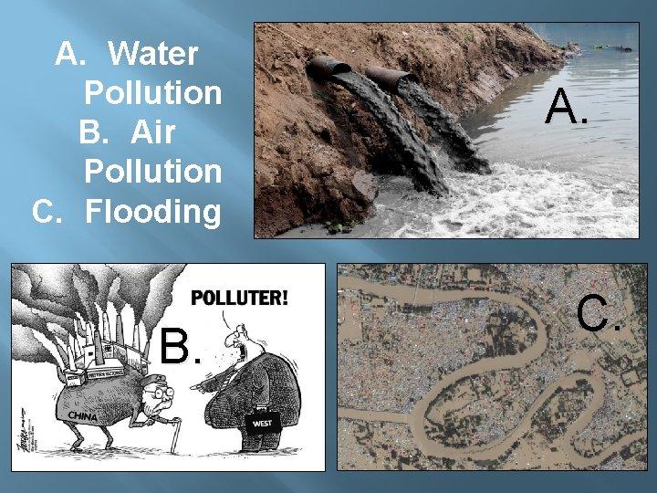 A. Water Pollution B. Air Pollution C. Flooding B. A. C.