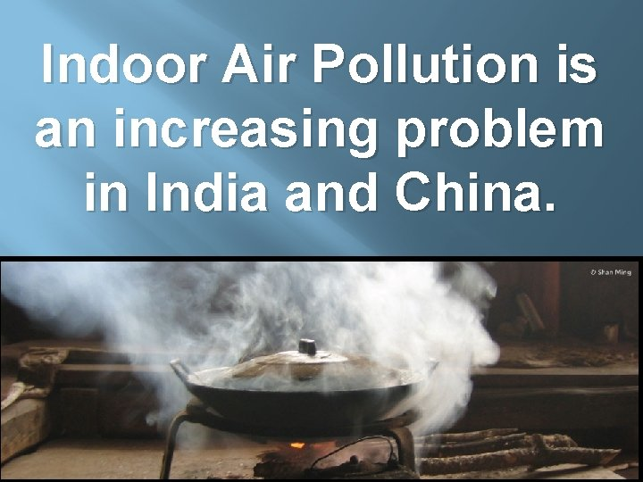 Indoor Air Pollution is an increasing problem in India and China.