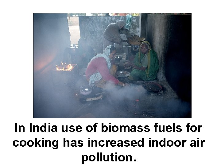 In India use of biomass fuels for cooking has increased indoor air pollution.