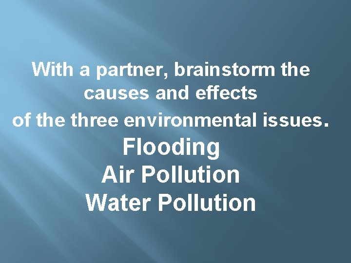 With a partner, brainstorm the causes and effects of the three environmental issues. Flooding