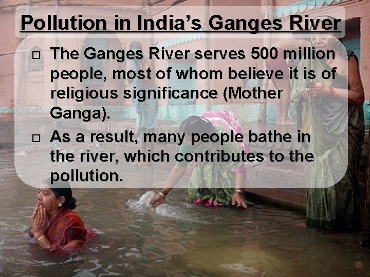Pollution in India's Ganges River The Ganges River serves 500 million people, most of