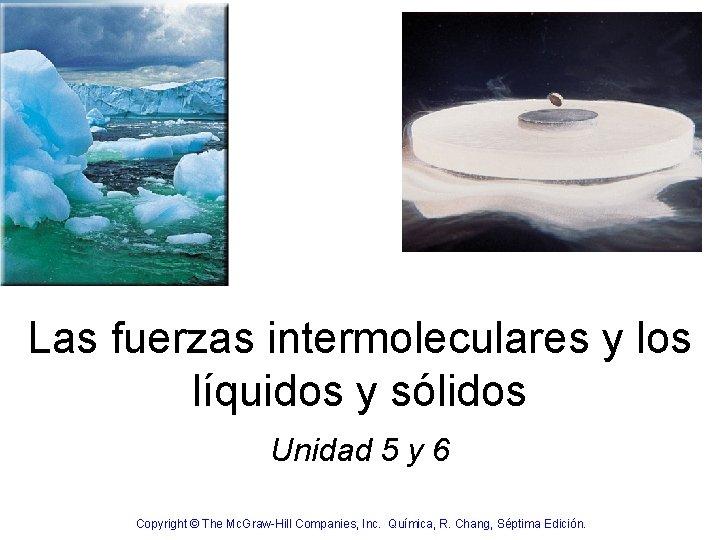 Las fuerzas intermoleculares y los líquidos y sólidos Unidad 5 y 6 Copyright ©