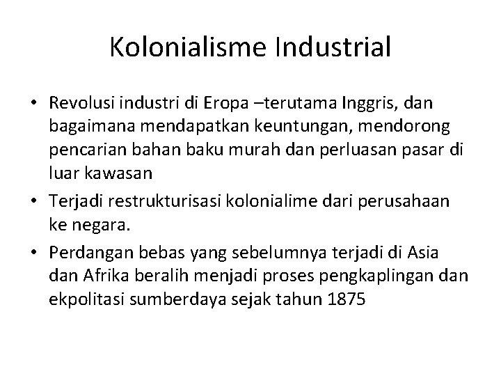 Kolonialisme Industrial • Revolusi industri di Eropa –terutama Inggris, dan bagaimana mendapatkan keuntungan, mendorong
