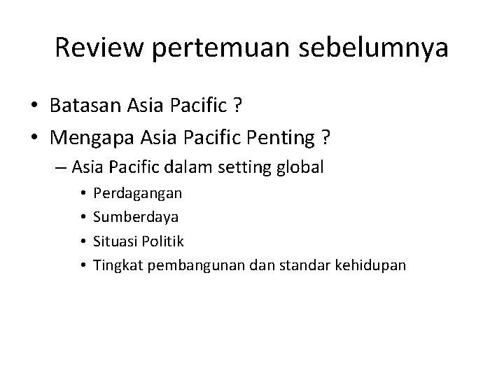 Review pertemuan sebelumnya • Batasan Asia Pacific ? • Mengapa Asia Pacific Penting ?