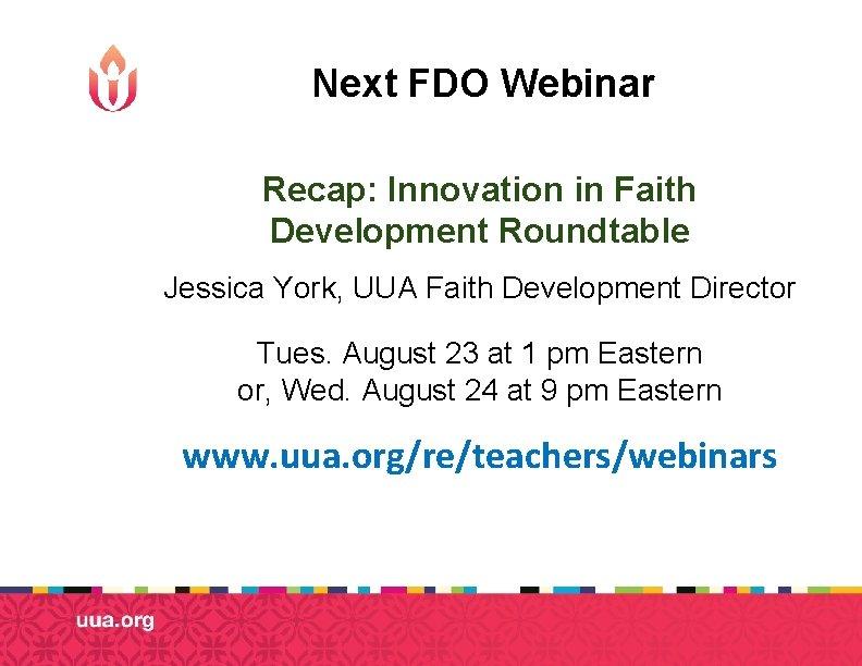 Next FDO Webinar Recap: Innovation in Faith Development Roundtable Jessica York, UUA Faith Development