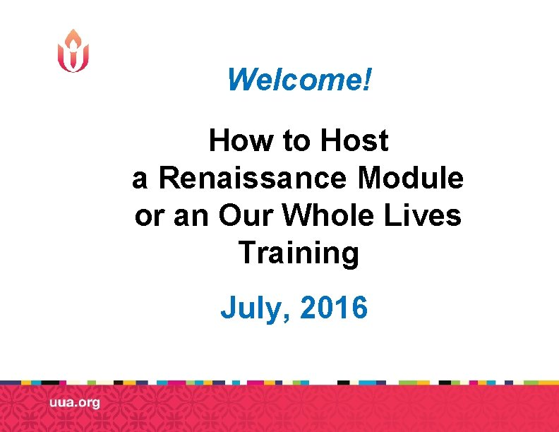 Welcome! How to Host a Renaissance Module or an Our Whole Lives Training July,