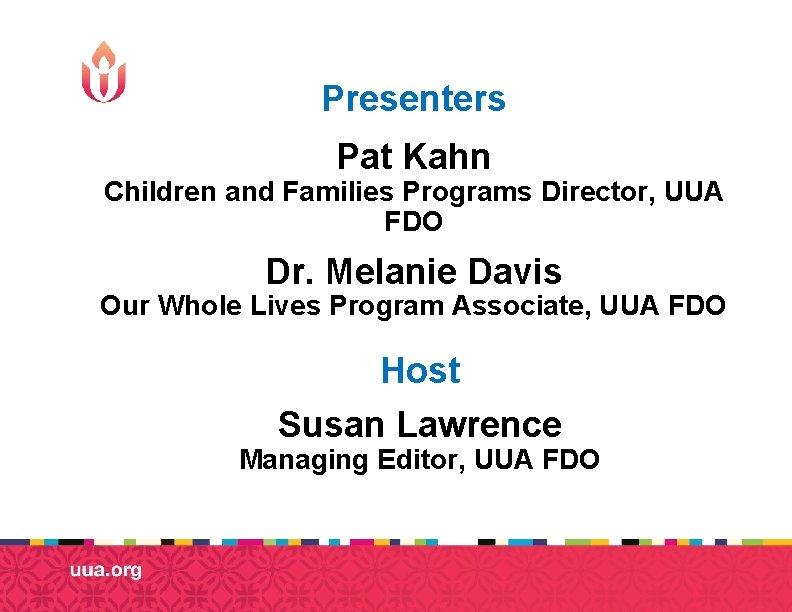 Presenters Pat Kahn Children and Families Programs Director, UUA FDO Dr. Melanie Davis Our