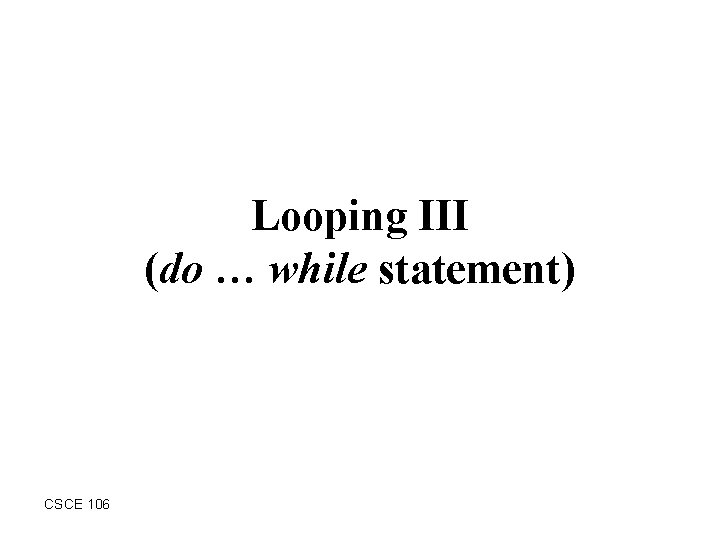 Looping III (do … while statement) CSCE 106