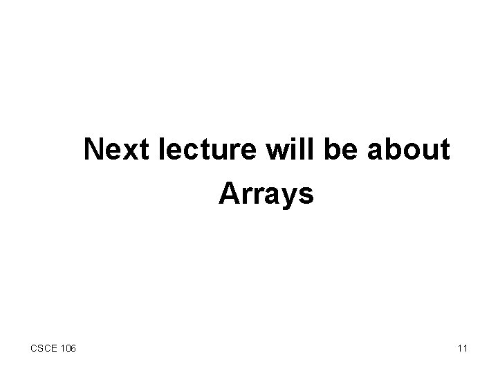 Next lecture will be about Arrays CSCE 106 11