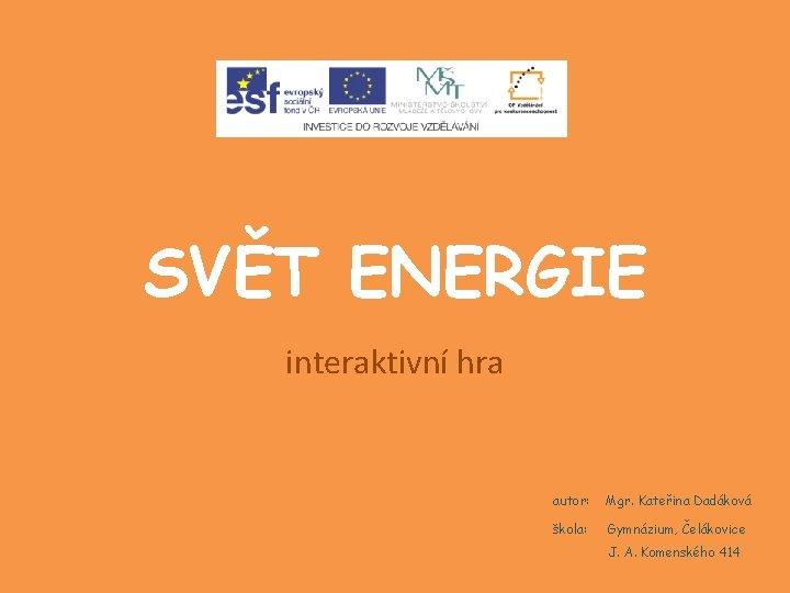 SVĚT ENERGIE interaktivní hra autor: Mgr. Kateřina Dadáková škola: Gymnázium, Čelákovice J. A. Komenského