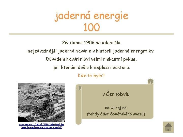 jaderná energie 100 26. dubna 1986 se odehrála nejzávažnější jaderná havárie v historii jaderné