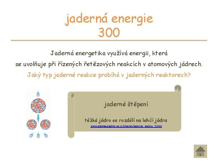jaderná energie 300 Jaderná energetika využívá energii, která se uvolňuje při řízených řetězových reakcích