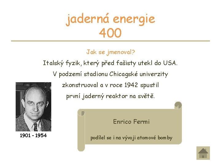 jaderná energie 400 Jak se jmenoval? Italský fyzik, který před fašisty utekl do USA.