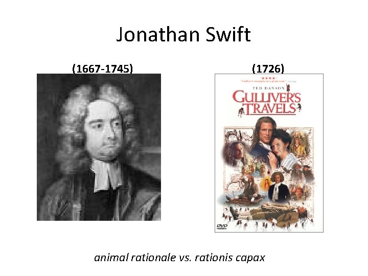 Jonathan Swift (1667 -1745) (1726) animal rationale vs. rationis capax