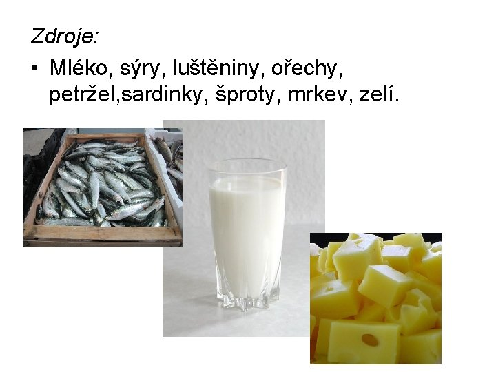 Zdroje: • Mléko, sýry, luštěniny, ořechy, petržel, sardinky, šproty, mrkev, zelí.