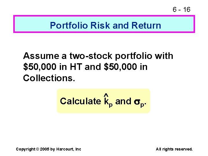 6 - 16 Portfolio Risk and Return Assume a two-stock portfolio with $50, 000
