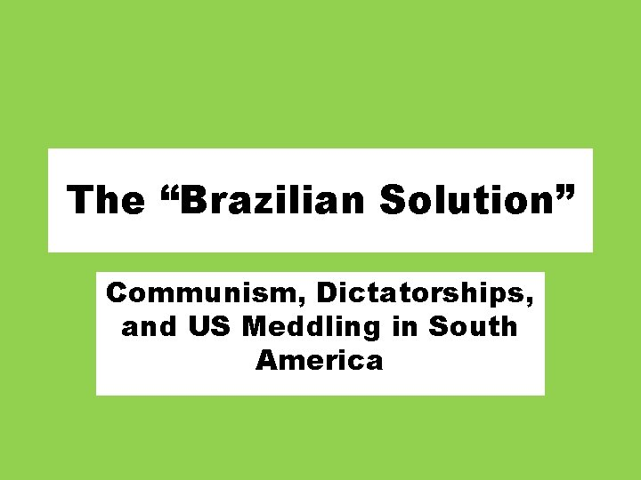 """The """"Brazilian Solution"""" Communism, Dictatorships, and US Meddling in South America"""