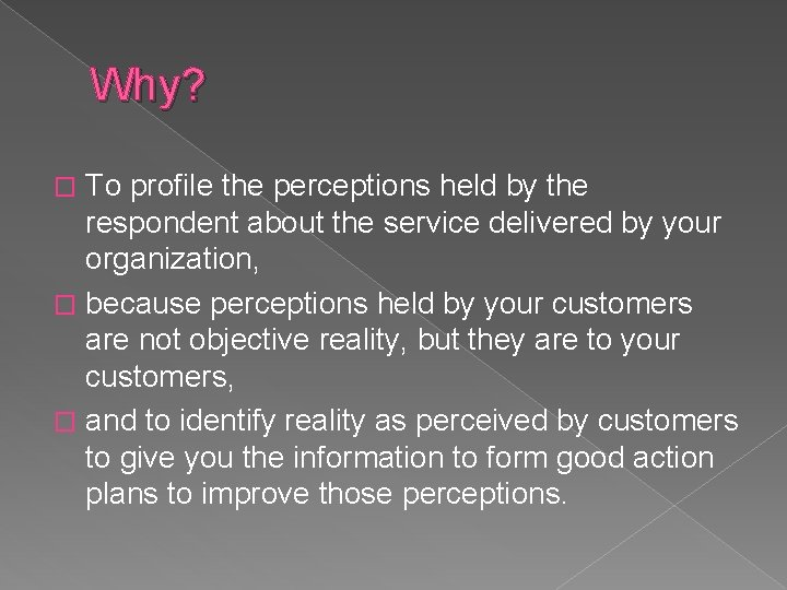 Why? To profile the perceptions held by the respondent about the service delivered by